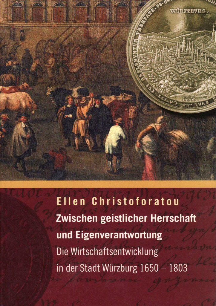 Christoforatou, Ellen: Zwischen geistlicher Herrschaft und Eigenverantwortung. Die Wirtschaftsentwicklung in der Stadt Würzburg 1650 – 1803.