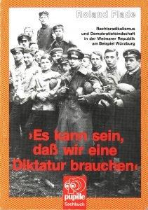 """Roland Flade, """"Es kann sein, dass wir eine Diktatur brauchen"""". Rechtsradikalismus und Demokratiefeindlichkeit in der Weimarer Republik am Beispiel Würzburg"""